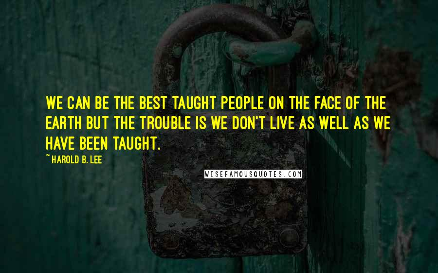Harold B. Lee quotes: We can be the best taught people on the face of the earth but the trouble is we don't live as well as we have been taught.