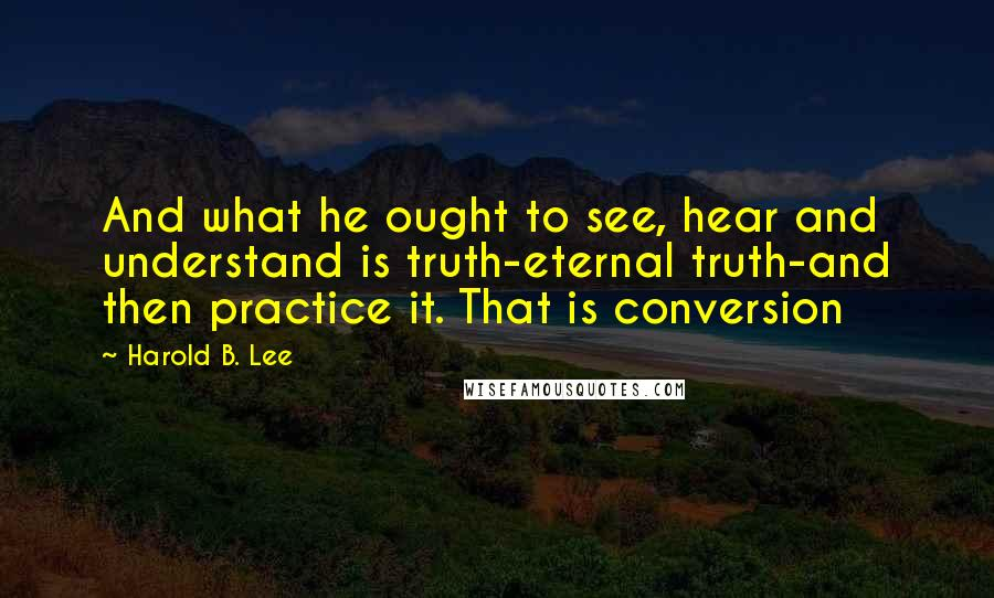Harold B. Lee quotes: And what he ought to see, hear and understand is truth-eternal truth-and then practice it. That is conversion