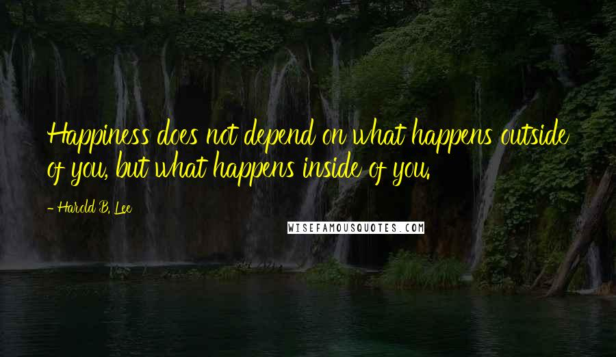 Harold B. Lee quotes: Happiness does not depend on what happens outside of you, but what happens inside of you.