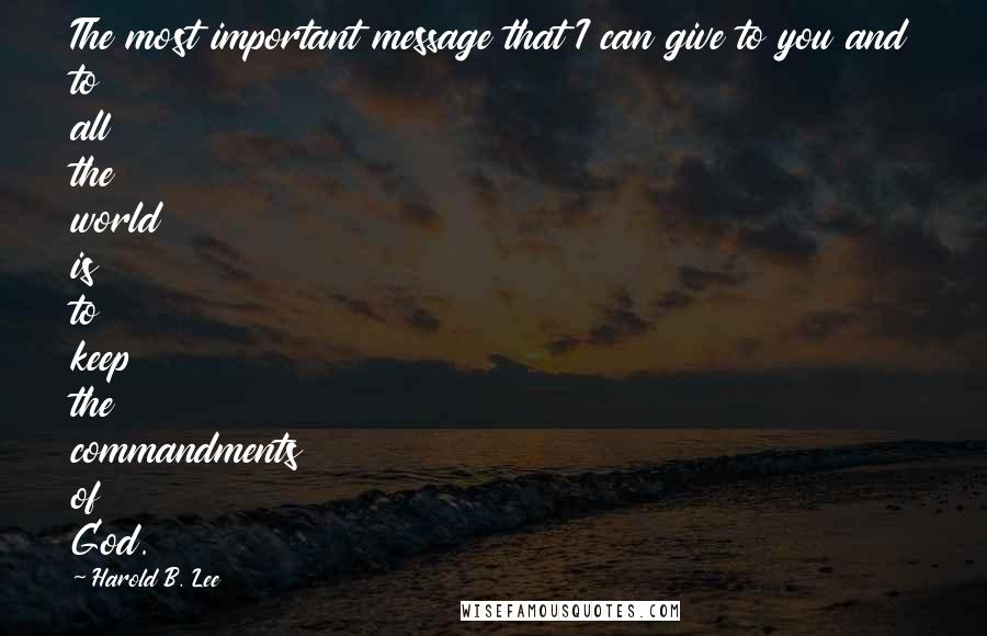 Harold B. Lee quotes: The most important message that I can give to you and to all the world is to keep the commandments of God.