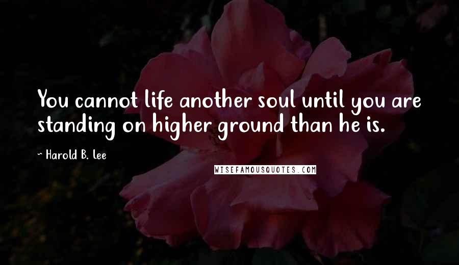 Harold B. Lee quotes: You cannot life another soul until you are standing on higher ground than he is.