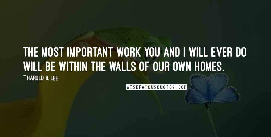 Harold B. Lee quotes: The most important work you and I will ever do will be within the walls of our own homes.