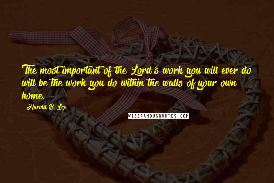 Harold B. Lee quotes: The most important of the Lord's work you will ever do will be the work you do within the walls of your own home.