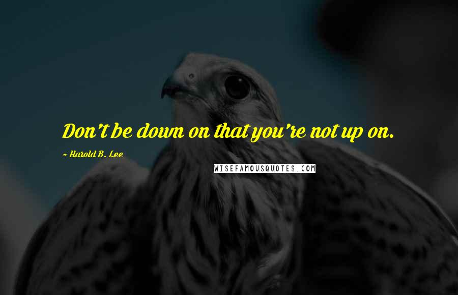 Harold B. Lee quotes: Don't be down on that you're not up on.