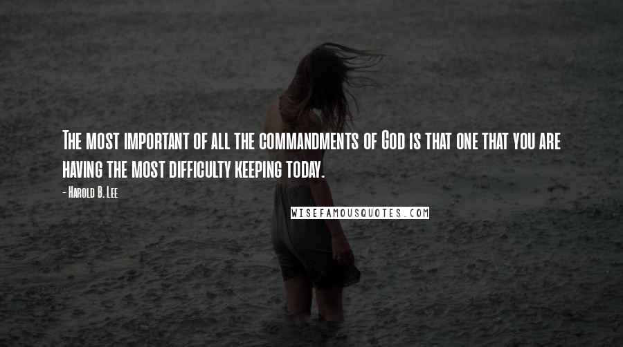 Harold B. Lee quotes: The most important of all the commandments of God is that one that you are having the most difficulty keeping today.