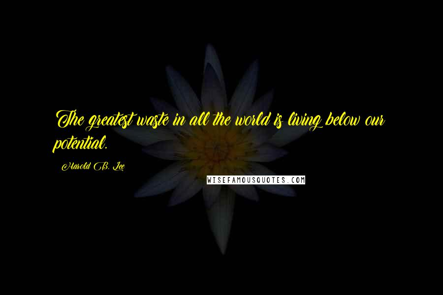 Harold B. Lee quotes: The greatest waste in all the world is living below our potential.