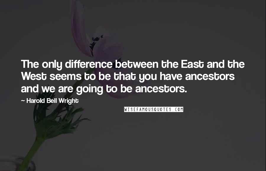 Harold Bell Wright quotes: The only difference between the East and the West seems to be that you have ancestors and we are going to be ancestors.