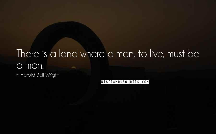 Harold Bell Wright quotes: There is a land where a man, to live, must be a man.