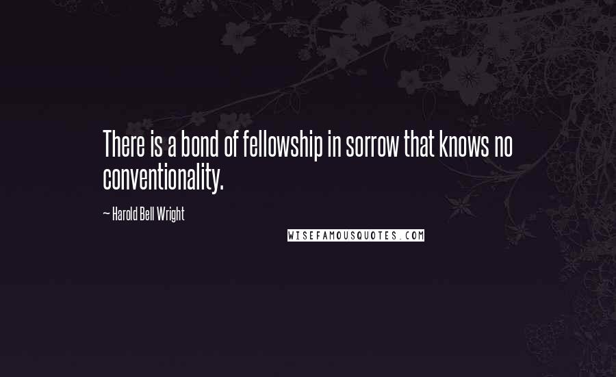 Harold Bell Wright quotes: There is a bond of fellowship in sorrow that knows no conventionality.