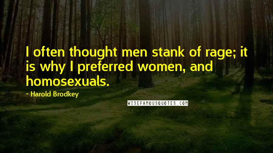 Harold Brodkey quotes: I often thought men stank of rage; it is why I preferred women, and homosexuals.