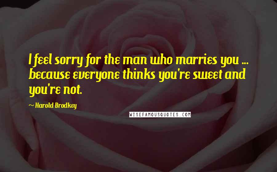 Harold Brodkey quotes: I feel sorry for the man who marries you ... because everyone thinks you're sweet and you're not.