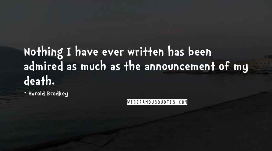 Harold Brodkey quotes: Nothing I have ever written has been admired as much as the announcement of my death.