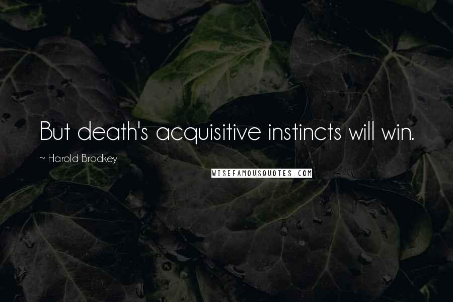 Harold Brodkey quotes: But death's acquisitive instincts will win.
