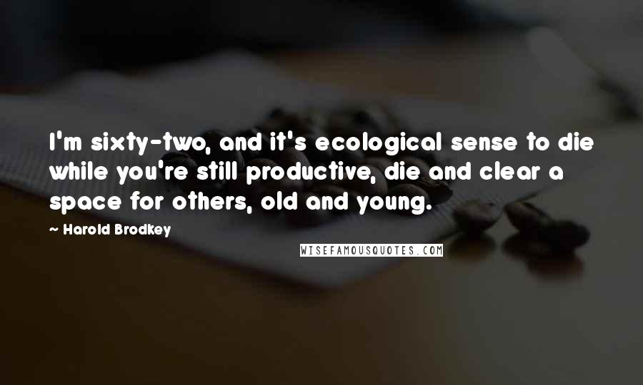 Harold Brodkey quotes: I'm sixty-two, and it's ecological sense to die while you're still productive, die and clear a space for others, old and young.