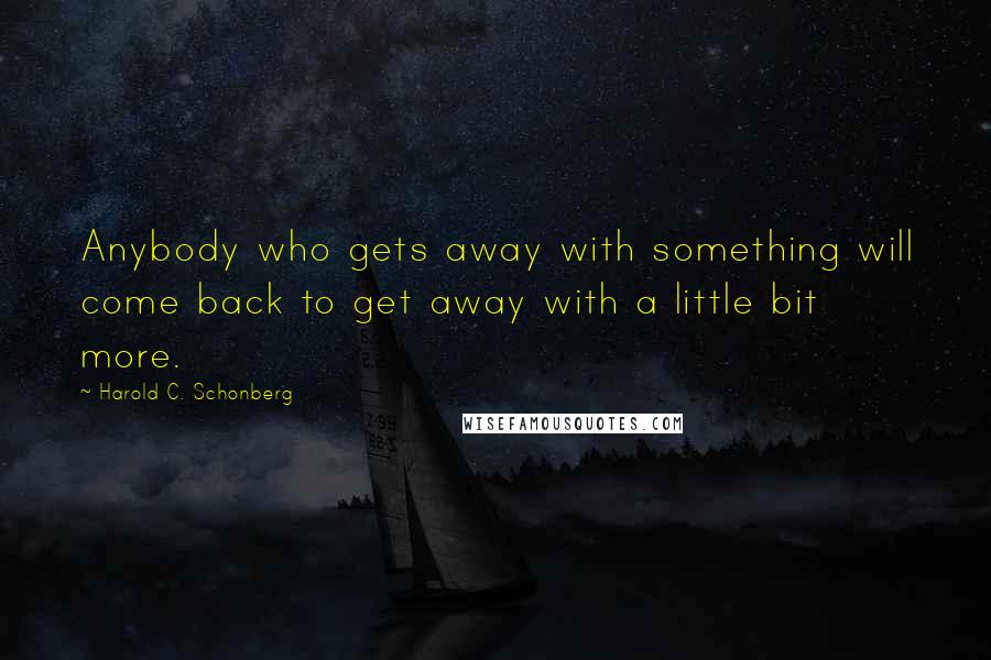 Harold C. Schonberg quotes: Anybody who gets away with something will come back to get away with a little bit more.