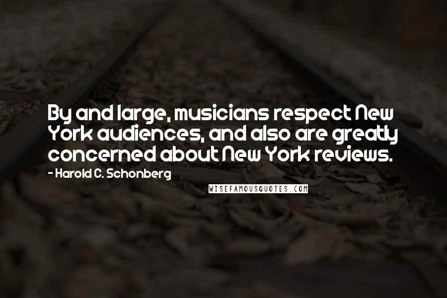 Harold C. Schonberg quotes: By and large, musicians respect New York audiences, and also are greatly concerned about New York reviews.