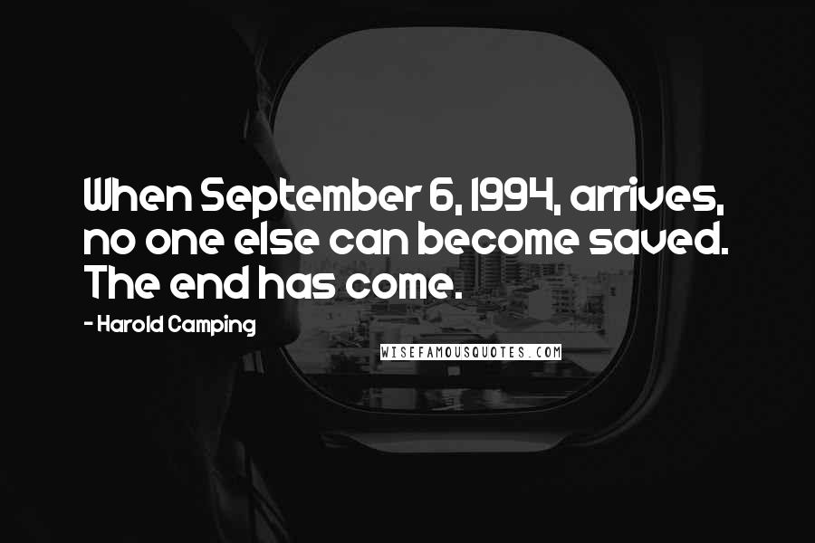 Harold Camping quotes: When September 6, 1994, arrives, no one else can become saved. The end has come.
