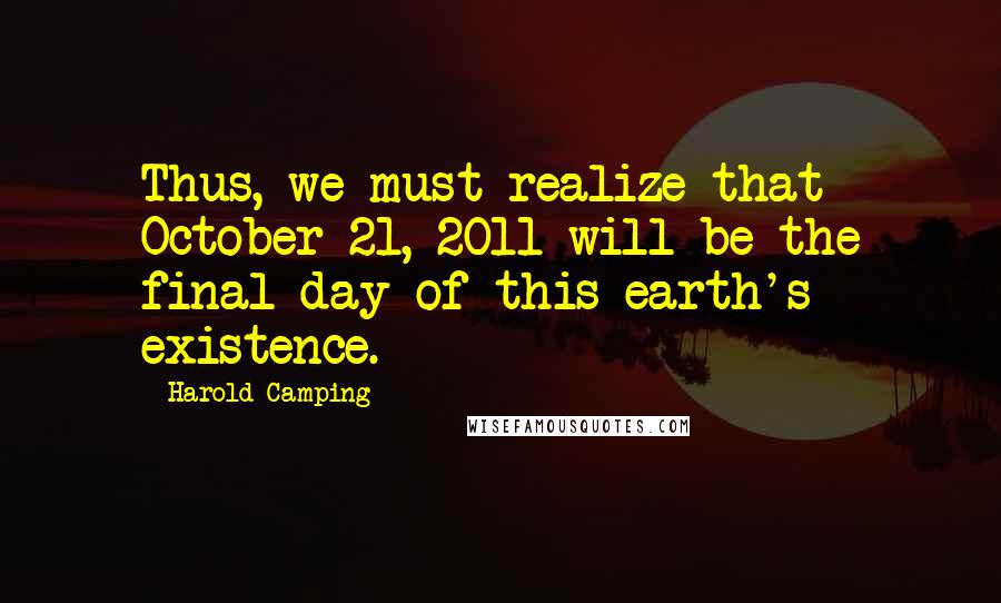 Harold Camping quotes: Thus, we must realize that October 21, 2011 will be the final day of this earth's existence.