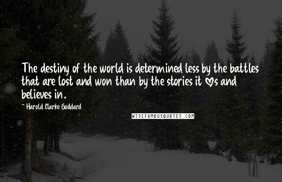 Harold Clarke Goddard quotes: The destiny of the world is determined less by the battles that are lost and won than by the stories it loves and believes in.