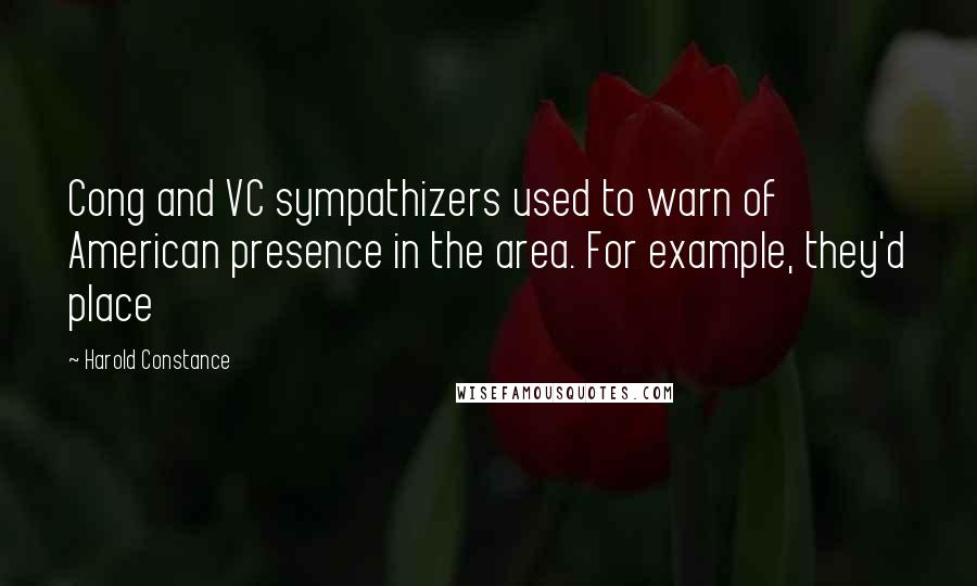 Harold Constance quotes: Cong and VC sympathizers used to warn of American presence in the area. For example, they'd place