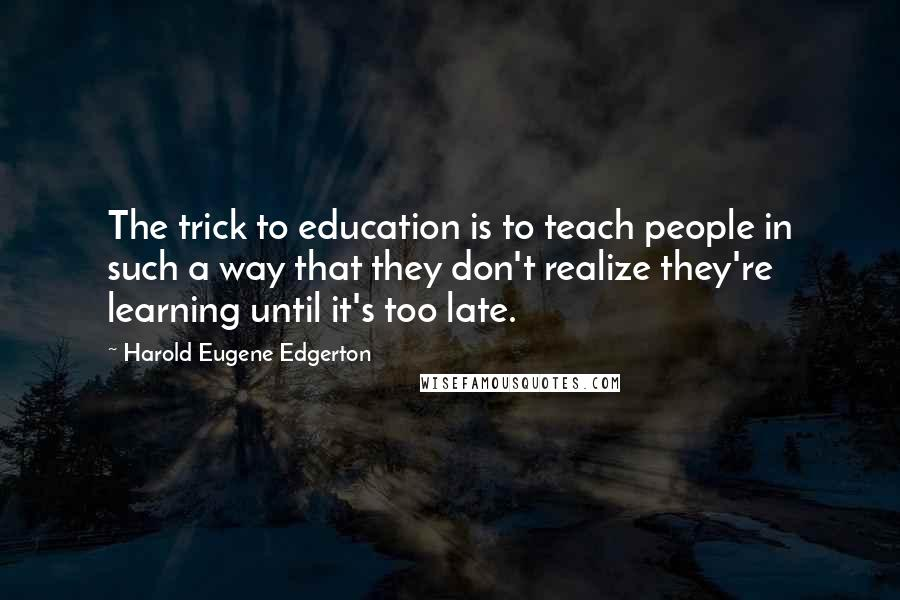 Harold Eugene Edgerton quotes: The trick to education is to teach people in such a way that they don't realize they're learning until it's too late.