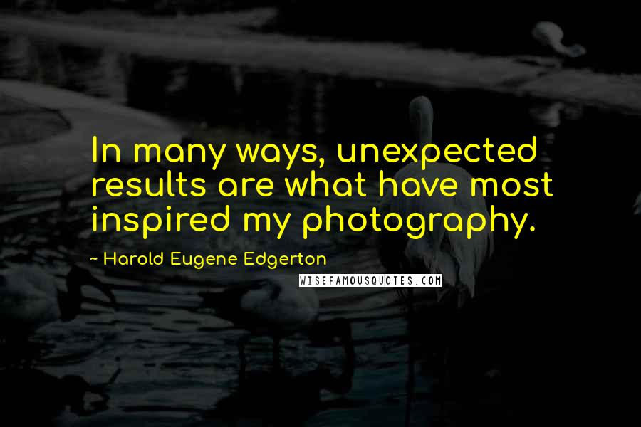 Harold Eugene Edgerton quotes: In many ways, unexpected results are what have most inspired my photography.
