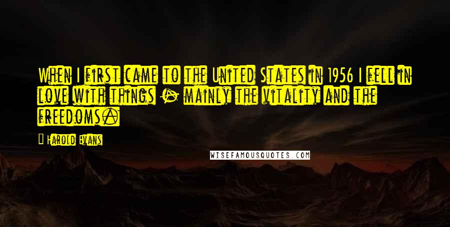 Harold Evans quotes: When I first came to the United States in 1956 I fell in love with things - mainly the vitality and the freedoms.