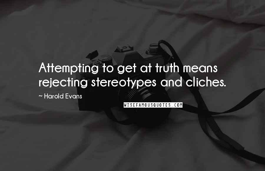 Harold Evans quotes: Attempting to get at truth means rejecting stereotypes and cliches.