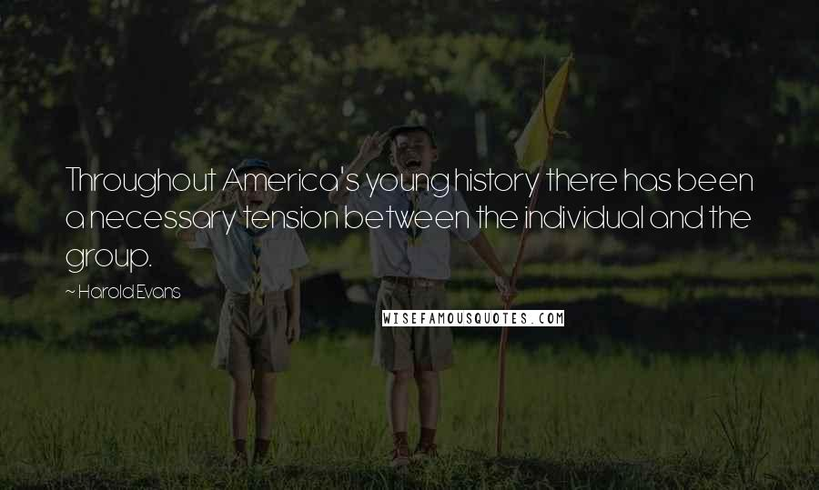 Harold Evans quotes: Throughout America's young history there has been a necessary tension between the individual and the group.