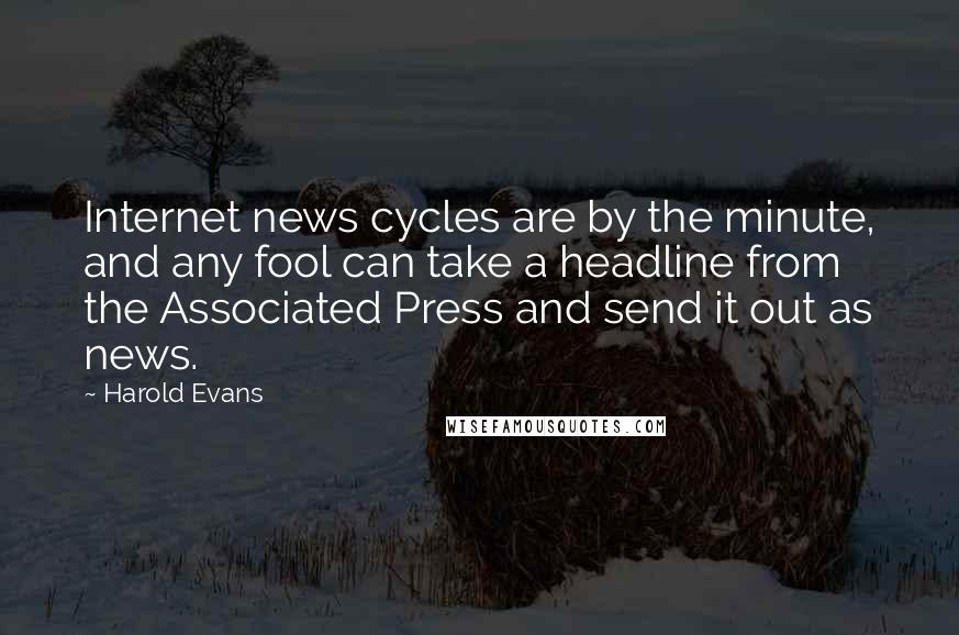 Harold Evans quotes: Internet news cycles are by the minute, and any fool can take a headline from the Associated Press and send it out as news.