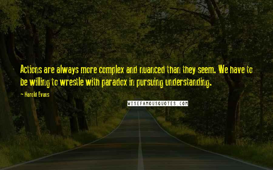 Harold Evans quotes: Actions are always more complex and nuanced than they seem. We have to be willing to wrestle with paradox in pursuing understanding.