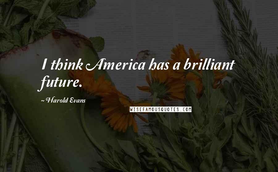 Harold Evans quotes: I think America has a brilliant future.