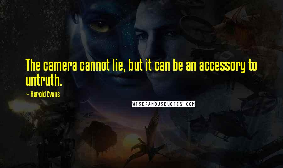 Harold Evans quotes: The camera cannot lie, but it can be an accessory to untruth.