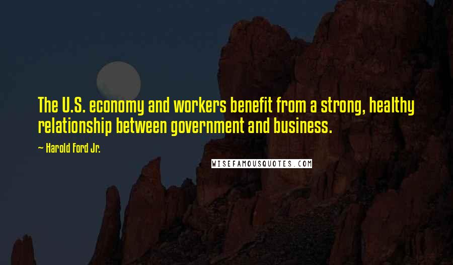 Harold Ford Jr. quotes: The U.S. economy and workers benefit from a strong, healthy relationship between government and business.