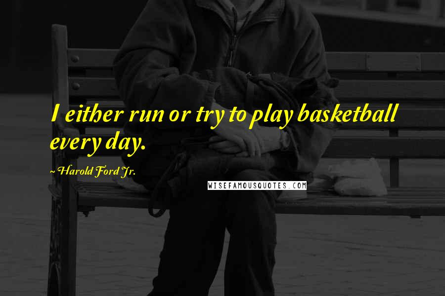Harold Ford Jr. quotes: I either run or try to play basketball every day.