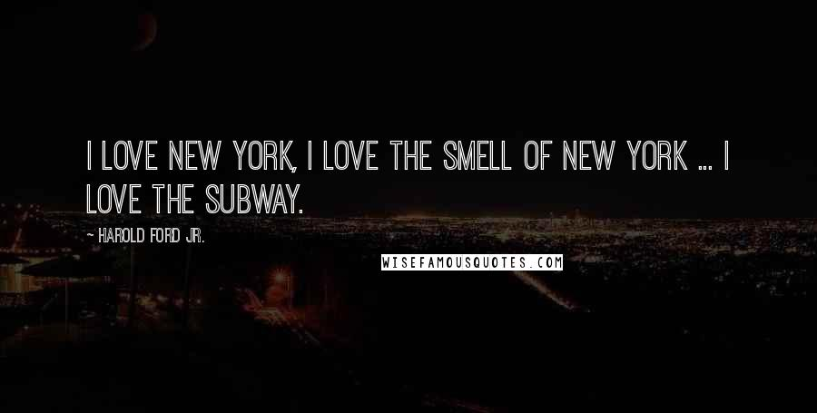 Harold Ford Jr. quotes: I love New York, I love the smell of New York ... I love the subway.