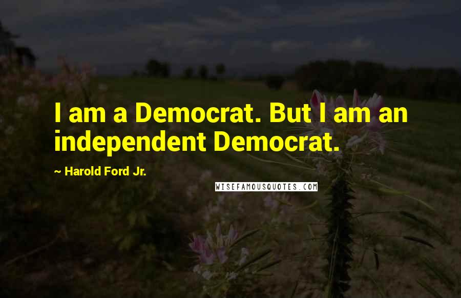 Harold Ford Jr. quotes: I am a Democrat. But I am an independent Democrat.