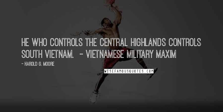 Harold G. Moore quotes: He who controls the Central Highlands controls South Vietnam. - Vietnamese military maxim