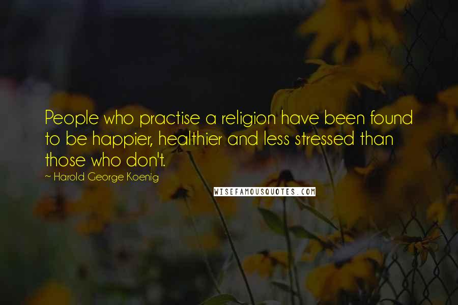 Harold George Koenig quotes: People who practise a religion have been found to be happier, healthier and less stressed than those who don't.