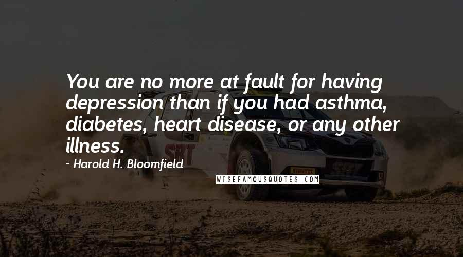 Harold H. Bloomfield quotes: You are no more at fault for having depression than if you had asthma, diabetes, heart disease, or any other illness.
