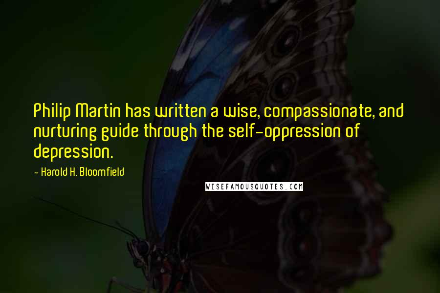 Harold H. Bloomfield quotes: Philip Martin has written a wise, compassionate, and nurturing guide through the self-oppression of depression.