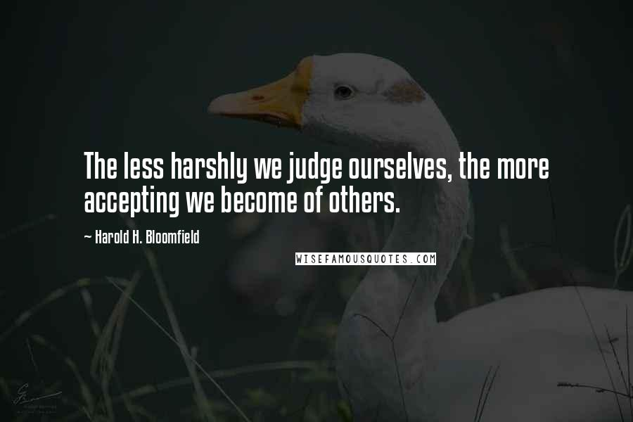 Harold H. Bloomfield quotes: The less harshly we judge ourselves, the more accepting we become of others.
