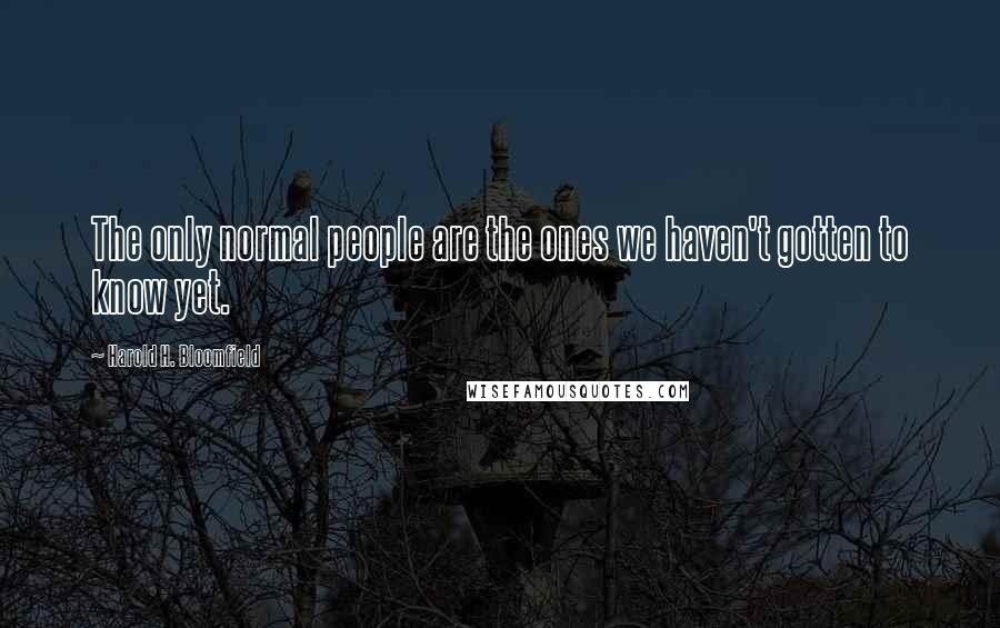 Harold H. Bloomfield quotes: The only normal people are the ones we haven't gotten to know yet.