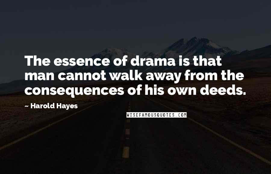 Harold Hayes quotes: The essence of drama is that man cannot walk away from the consequences of his own deeds.