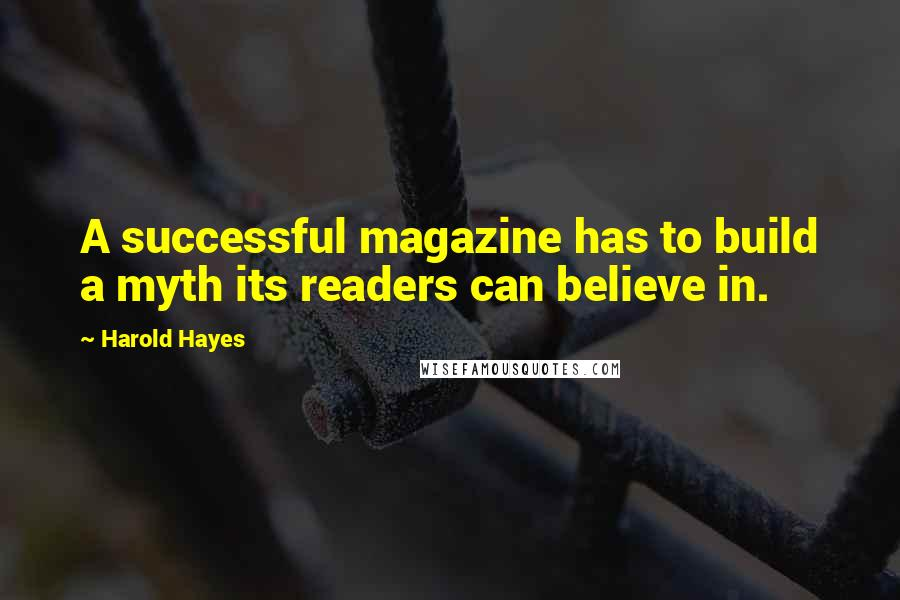 Harold Hayes quotes: A successful magazine has to build a myth its readers can believe in.
