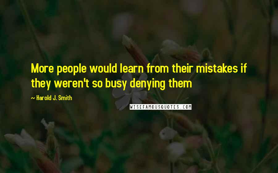 Harold J. Smith quotes: More people would learn from their mistakes if they weren't so busy denying them