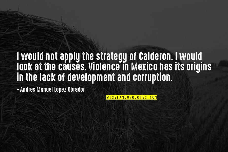 Harold J Smith Quotes By Andres Manuel Lopez Obrador: I would not apply the strategy of Calderon.