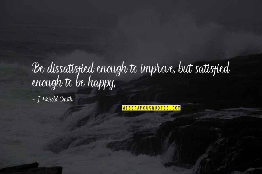 Harold J Smith Quotes By J. Harold Smith: Be dissatisfied enough to improve, but satisfied enough