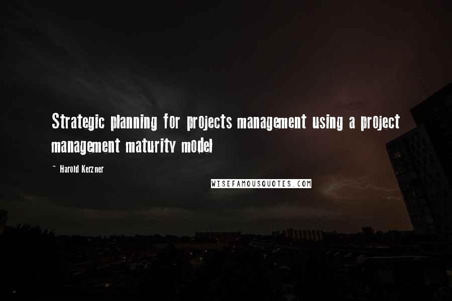 Harold Kerzner quotes: Strategic planning for projects management using a project management maturity model