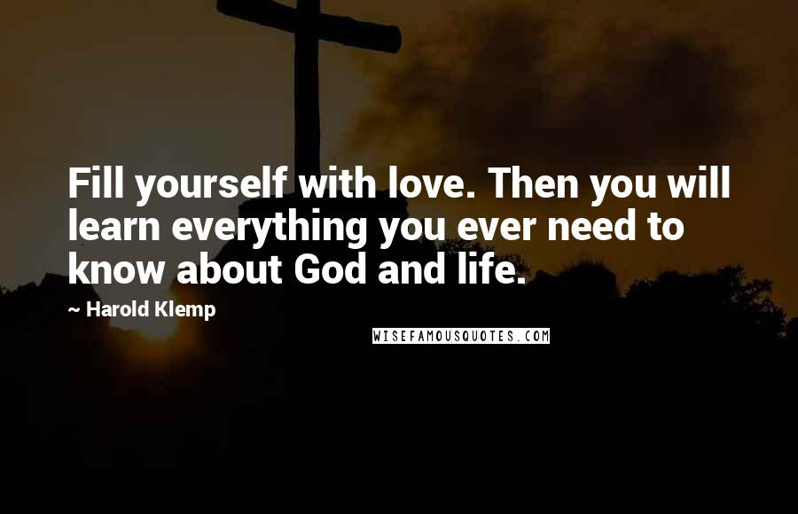 Harold Klemp quotes: Fill yourself with love. Then you will learn everything you ever need to know about God and life.